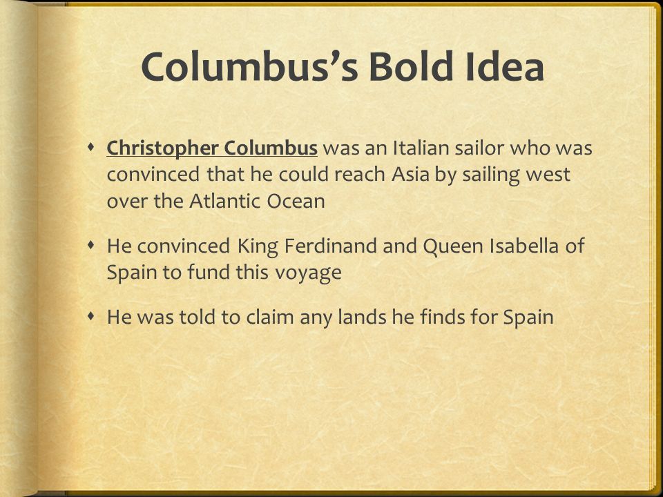 Columbus's Bold Idea Christopher Columbus was an Italian sailor who was convinced that he could reach Asia by sailing west over the Atlantic Ocean.
