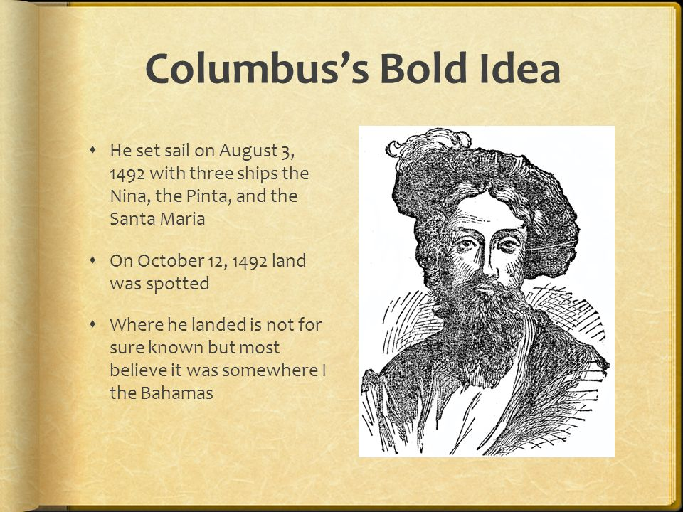 Columbus's Bold Idea He set sail on August 3, 1492 with three ships the Nina, the Pinta, and the Santa Maria.