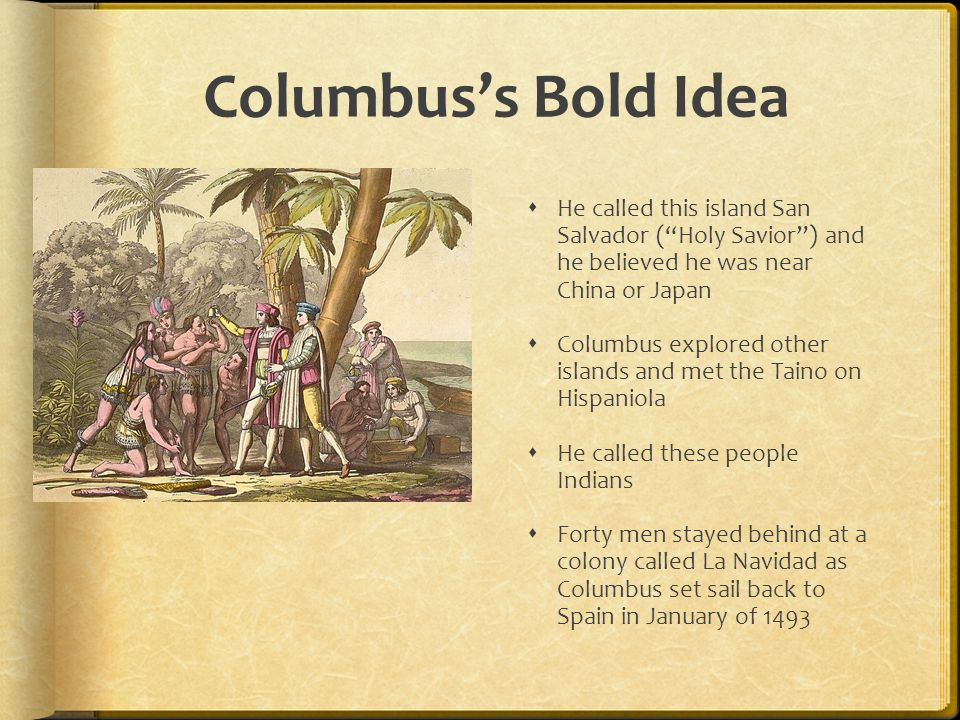 Columbus's Bold Idea He called this island San Salvador ( Holy Savior ) and he believed he was near China or Japan.