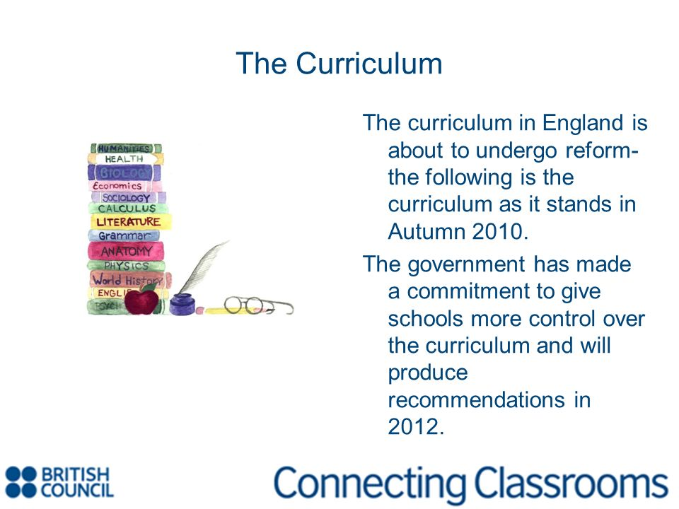 The Curriculum The curriculum in England is about to undergo reform- the following is the curriculum as it stands in Autumn 2010.