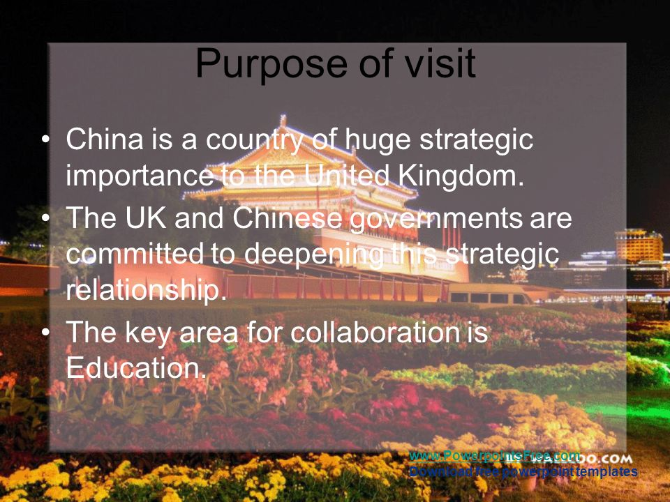 Purpose of visit China is a country of huge strategic importance to the United Kingdom.