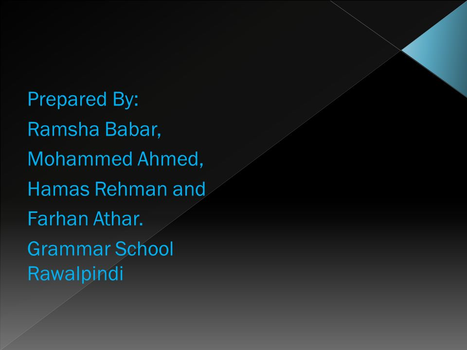 Prepared By: Ramsha Babar, Mohammed Ahmed, Hamas Rehman and Farhan Athar. Grammar School Rawalpindi