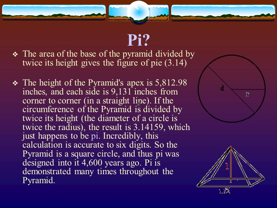 Pi The area of the base of the pyramid divided by twice its height gives the figure of pie (3.14)
