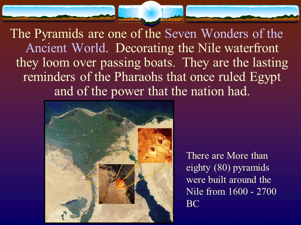 The Pyramids are one of the Seven Wonders of the Ancient World