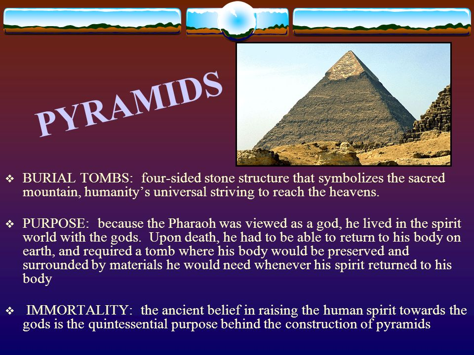 PYRAMIDS BURIAL TOMBS: four-sided stone structure that symbolizes the sacred mountain, humanity's universal striving to reach the heavens.