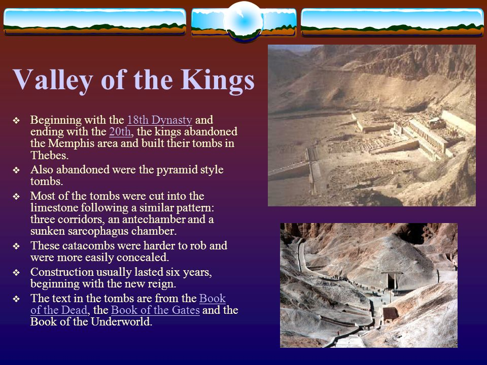Valley of the Kings Beginning with the 18th Dynasty and ending with the 20th, the kings abandoned the Memphis area and built their tombs in Thebes.
