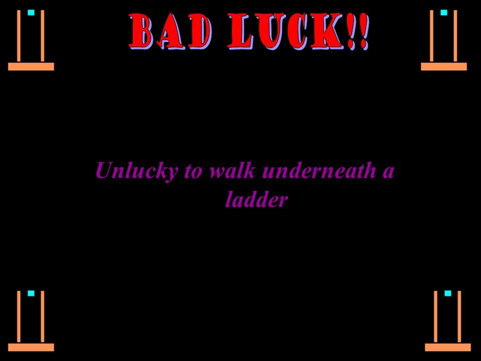 Unlucky to walk underneath a ladder