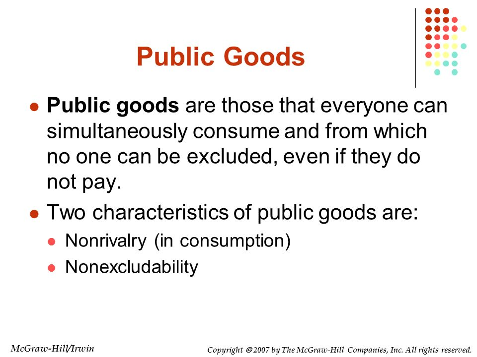 Public Goods Public goods are those that everyone can simultaneously consume and from which no one can be excluded, even if they do not pay.