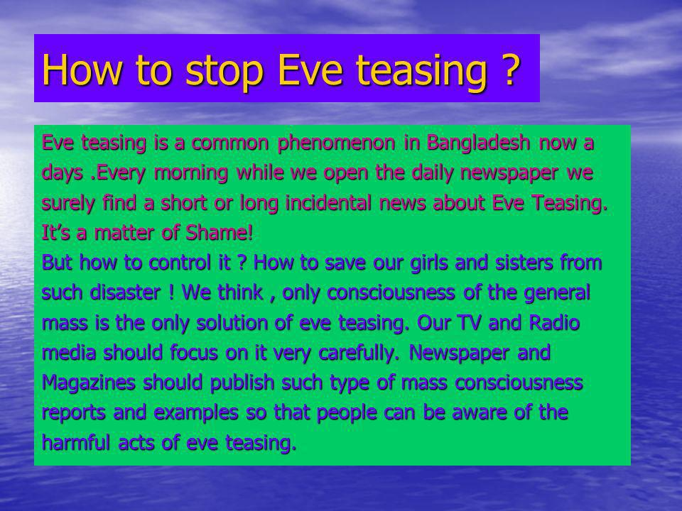 solution of eve teasing A thorough look at the news paper daily shows you so many incidents against woman eve teasing is a huge issue in many metropolitan cities of india.