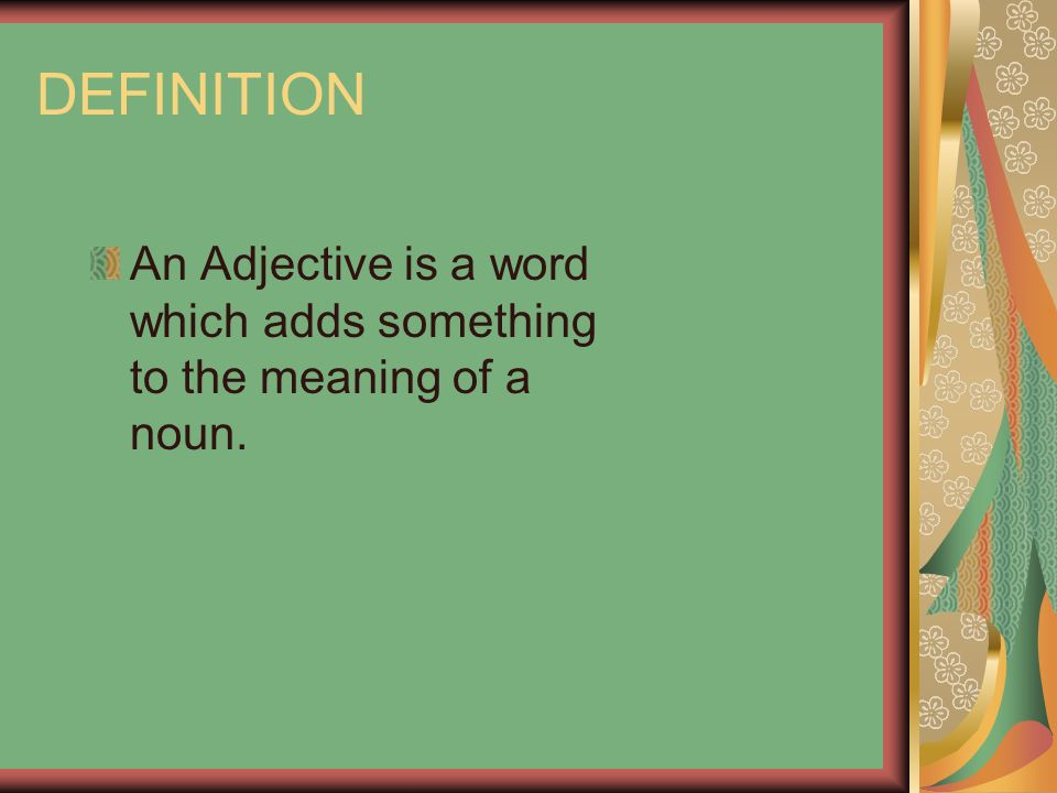 DEFINITION An Adjective is a word which adds something to the meaning of a noun.