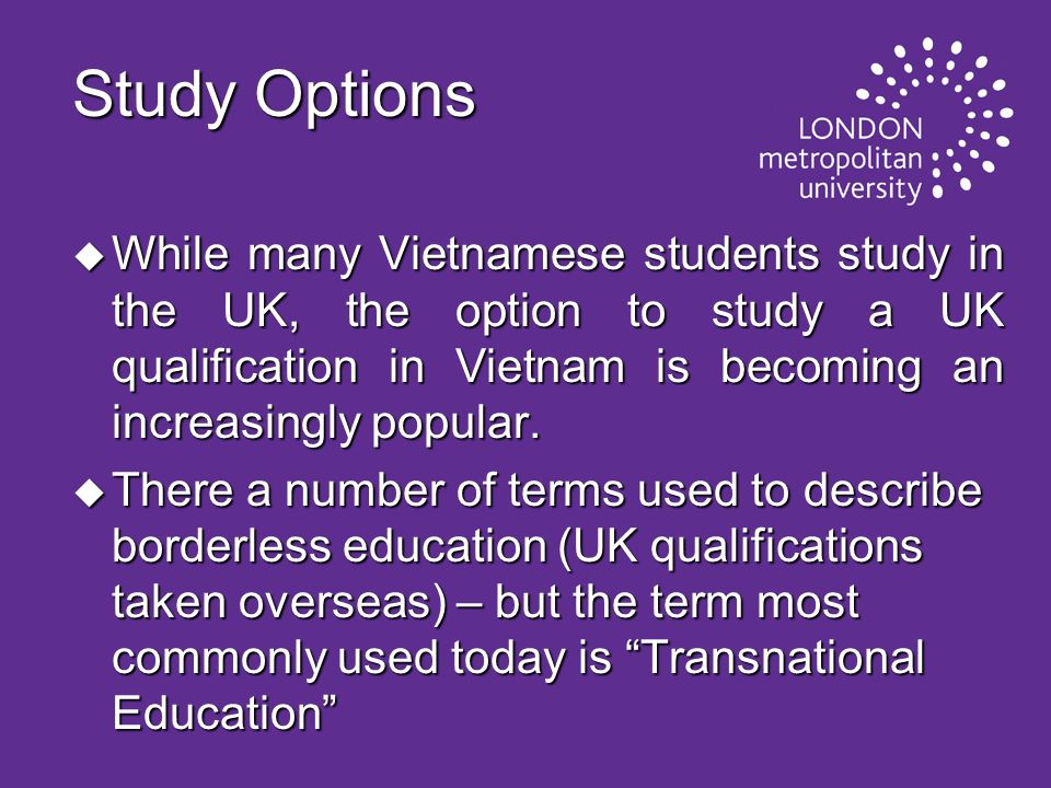 Study Options While many Vietnamese students study in the UK, the option to study a UK qualification in Vietnam is becoming an increasingly popular.