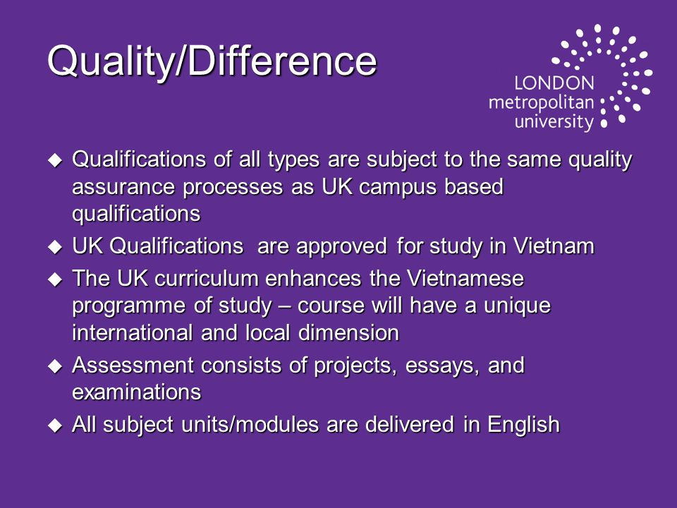 Quality/Difference Qualifications of all types are subject to the same quality assurance processes as UK campus based qualifications.