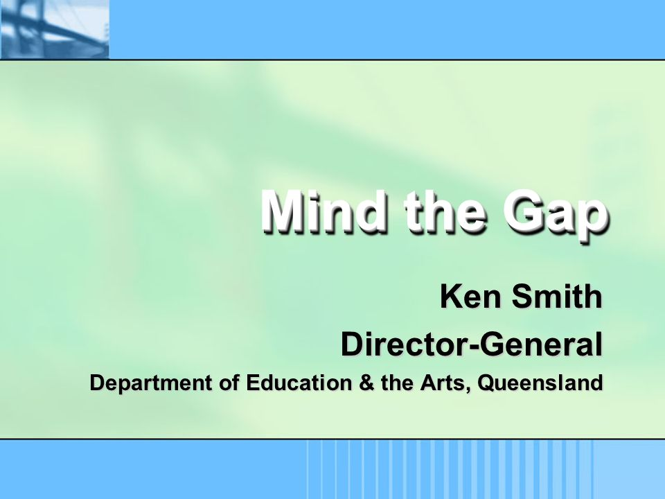 Mind the Gap Ken Smith Director-General