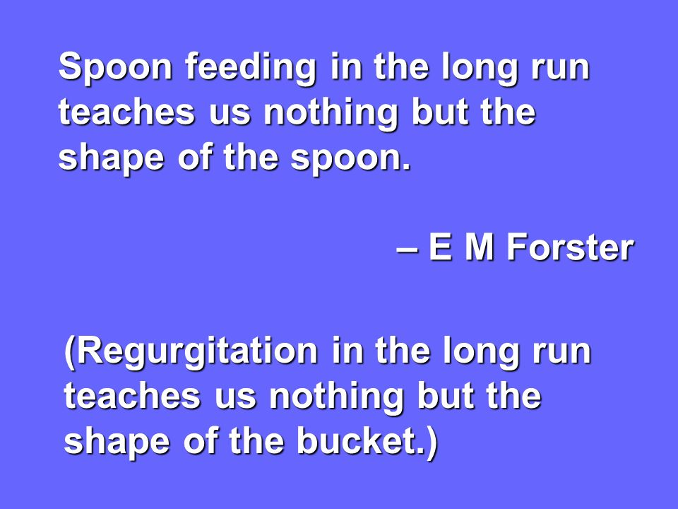 Spoon feeding in the long run teaches us nothing but the shape of the spoon.