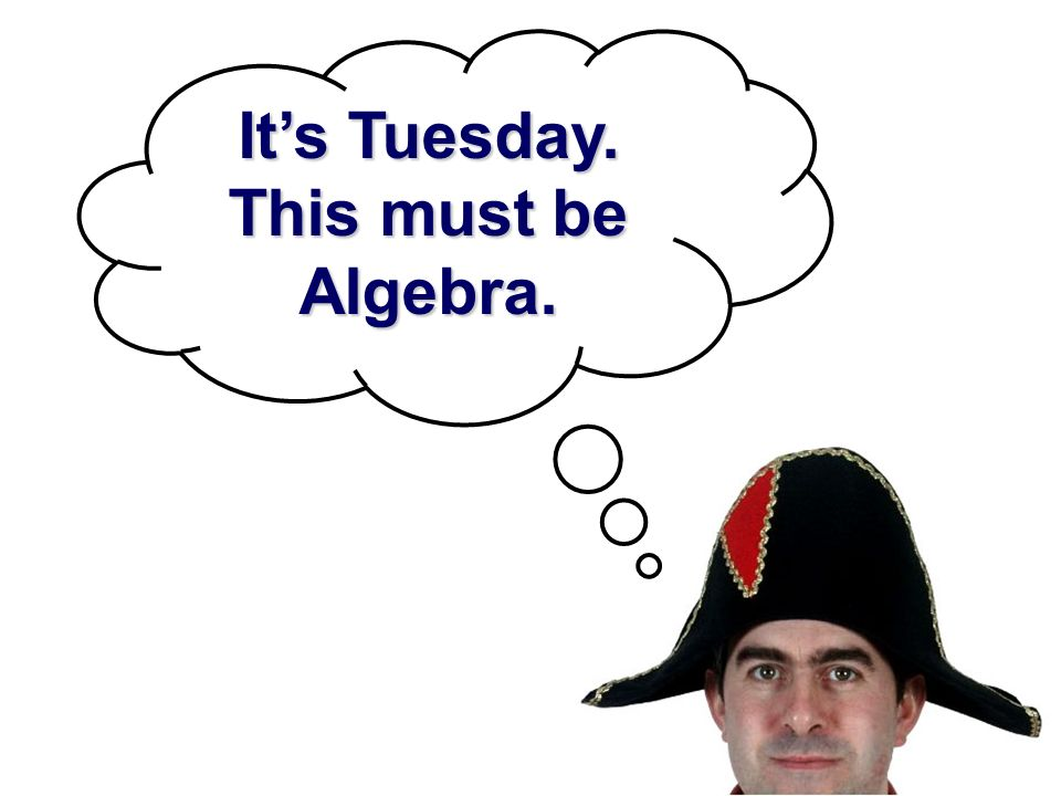 It's Tuesday. This must be Algebra.