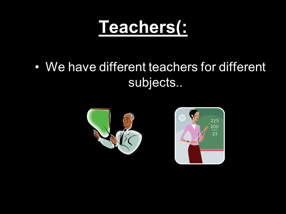We have different teachers for different subjects..