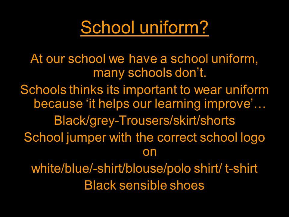 School uniform At our school we have a school uniform, many schools don't.
