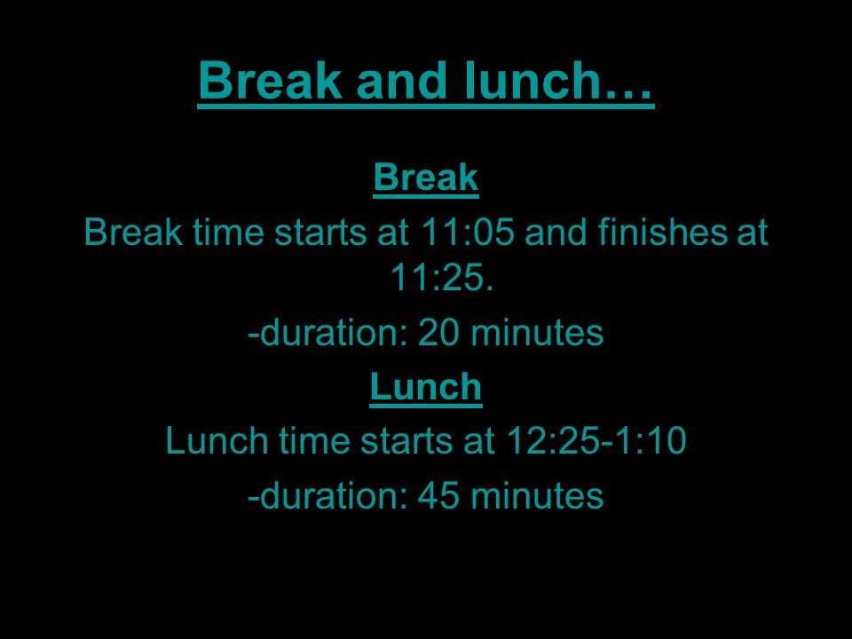 Break and lunch… Break. Break time starts at 11:05 and finishes at 11:25. -duration: 20 minutes. Lunch.