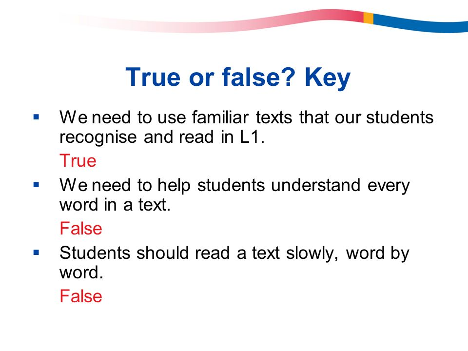True or false Key We need to use familiar texts that our students recognise and read in L1. True.