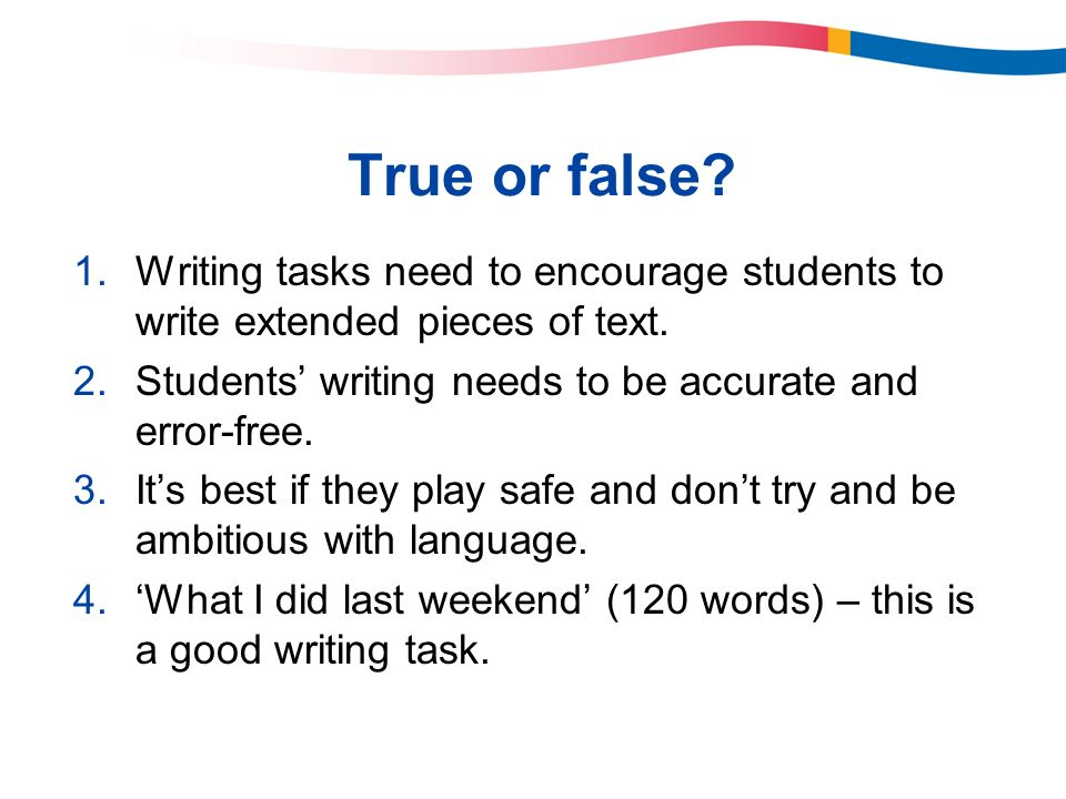True or false Writing tasks need to encourage students to write extended pieces of text. Students' writing needs to be accurate and error-free.