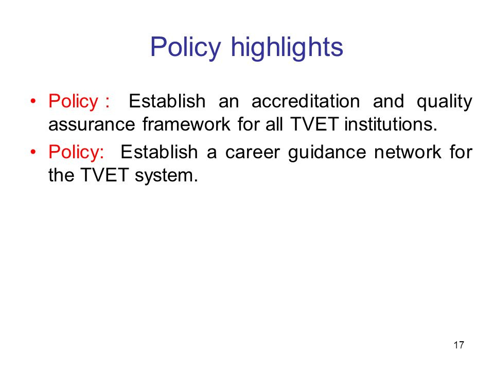 Policy highlights Policy : Establish an accreditation and quality assurance framework for all TVET institutions.