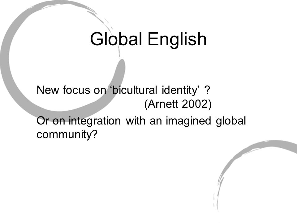 Global English New focus on 'bicultural identity' (Arnett 2002)