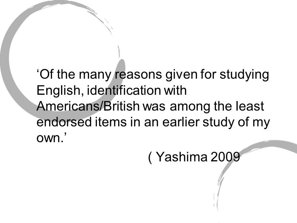 'Of the many reasons given for studying English, identification with Americans/British was among the least endorsed items in an earlier study of my own.'