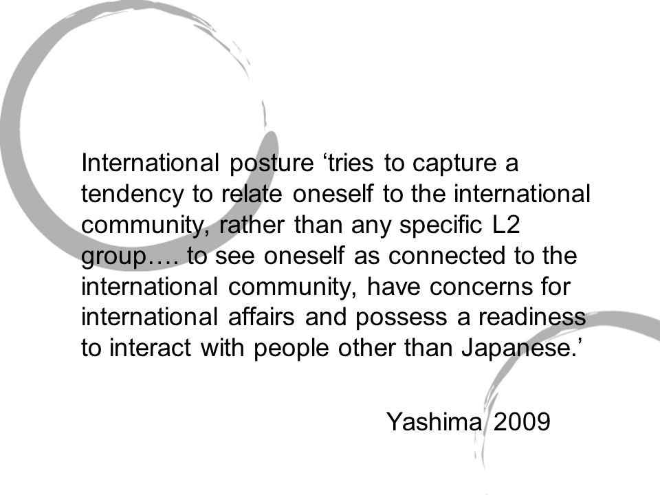 International posture 'tries to capture a tendency to relate oneself to the international community, rather than any specific L2 group…. to see oneself as connected to the international community, have concerns for international affairs and possess a readiness to interact with people other than Japanese.'