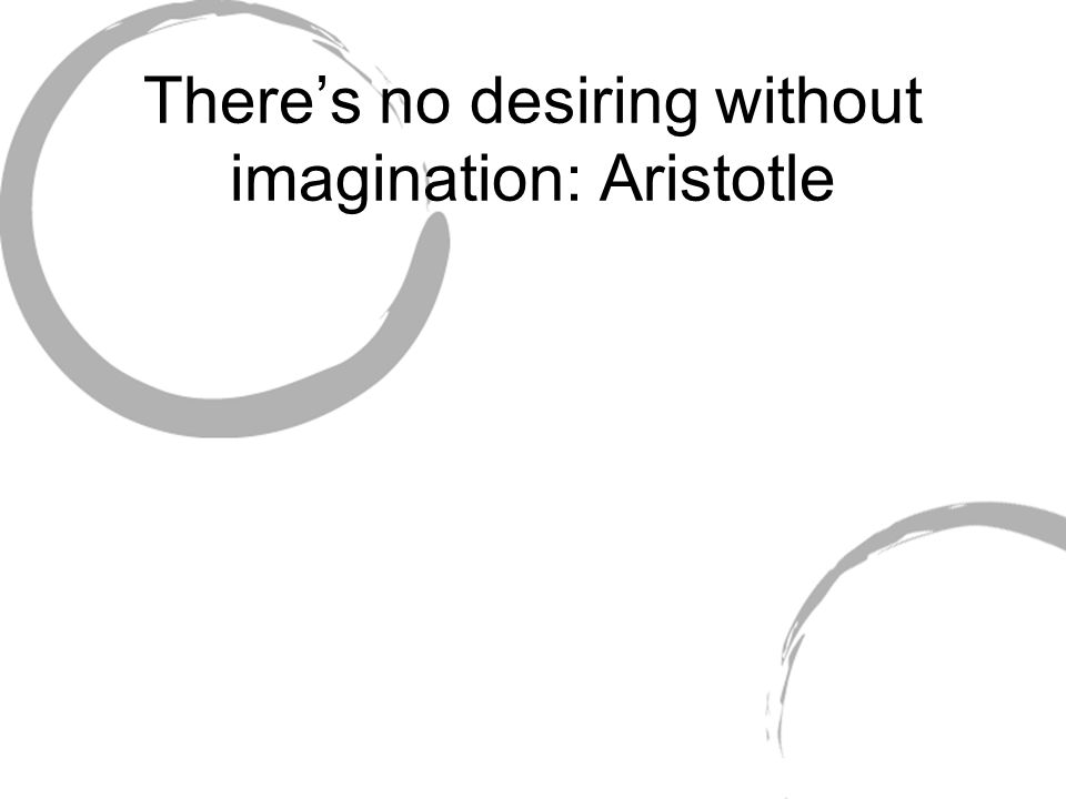 There's no desiring without imagination: Aristotle