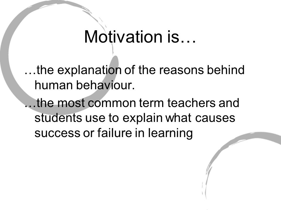 Motivation is… …the explanation of the reasons behind human behaviour.