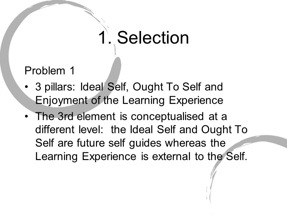1. Selection Problem 1. 3 pillars: Ideal Self, Ought To Self and Enjoyment of the Learning Experience.