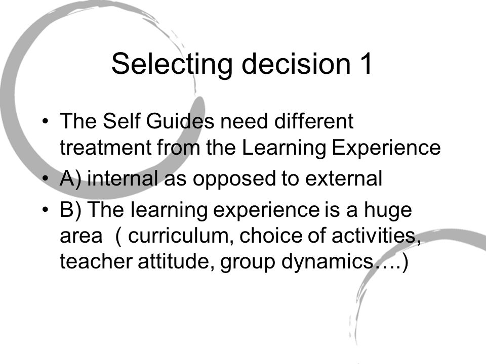 Selecting decision 1 The Self Guides need different treatment from the Learning Experience. A) internal as opposed to external.