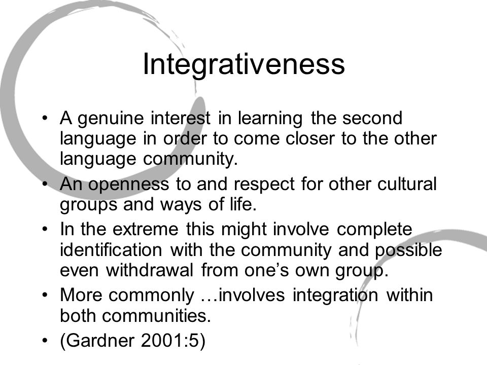 Integrativeness A genuine interest in learning the second language in order to come closer to the other language community.