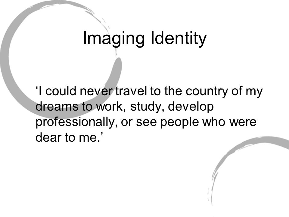 Imaging Identity 'I could never travel to the country of my dreams to work, study, develop professionally, or see people who were dear to me.'