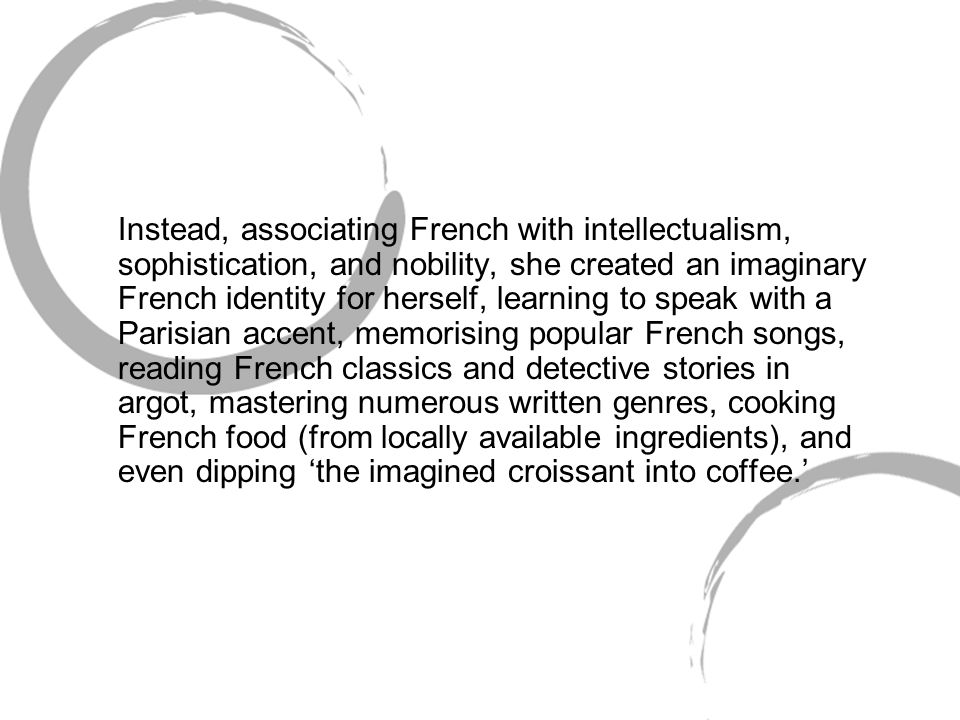 Instead, associating French with intellectualism, sophistication, and nobility, she created an imaginary French identity for herself, learning to speak with a Parisian accent, memorising popular French songs, reading French classics and detective stories in argot, mastering numerous written genres, cooking French food (from locally available ingredients), and even dipping 'the imagined croissant into coffee.'