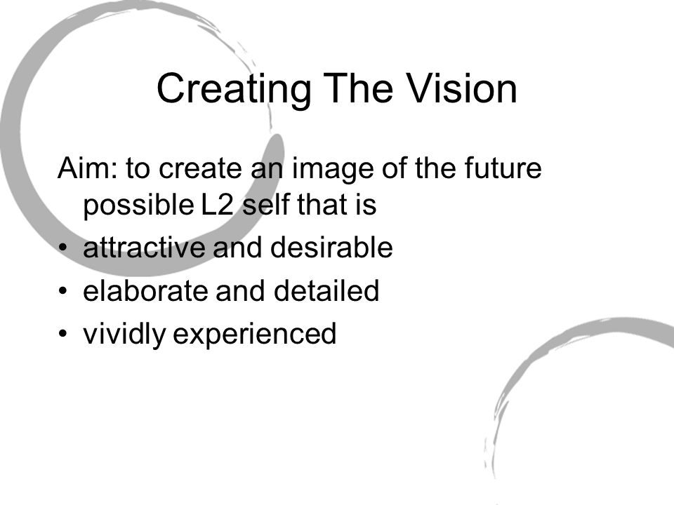Creating The Vision Aim: to create an image of the future possible L2 self that is. attractive and desirable.