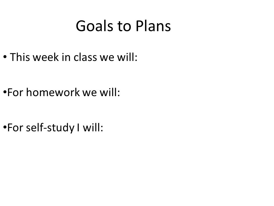 Goals to Plans This week in class we will: For homework we will: