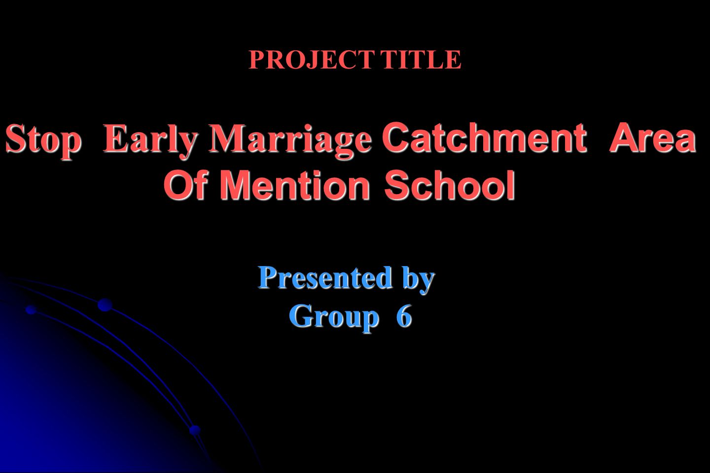 PROJECT TITLE Stop Early Marriage Catchment Area Of Mention School Presented by Group 6