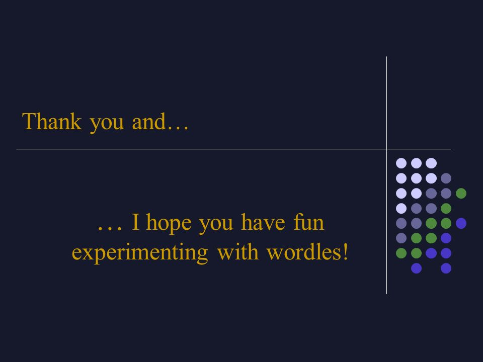 … I hope you have fun experimenting with wordles!