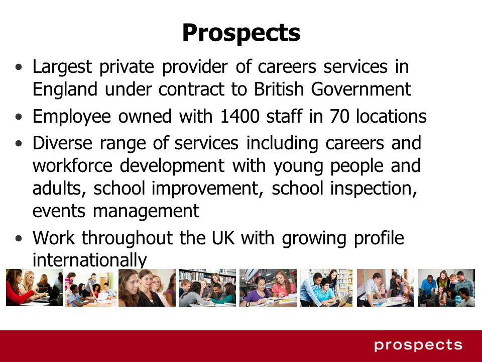 Prospects Largest private provider of careers services in England under contract to British Government.