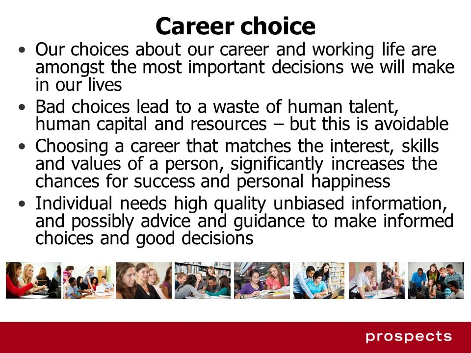 Career choice Our choices about our career and working life are amongst the most important decisions we will make in our lives.