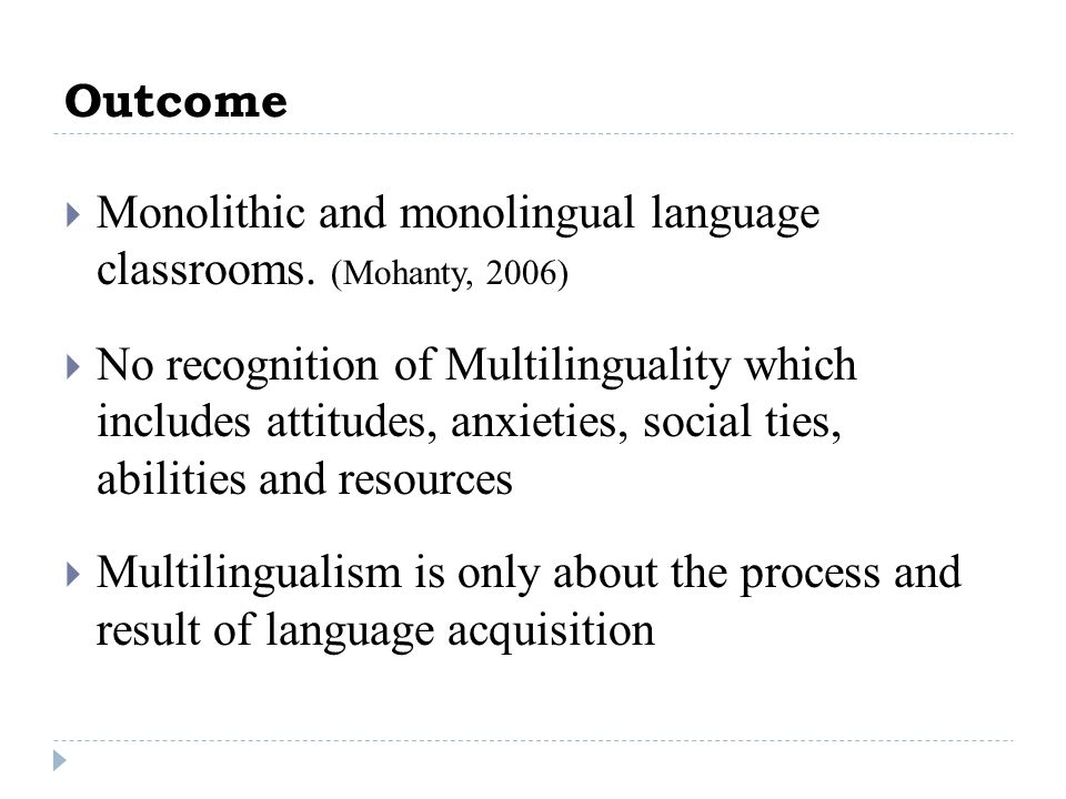 Outcome Monolithic and monolingual language classrooms. (Mohanty, 2006)