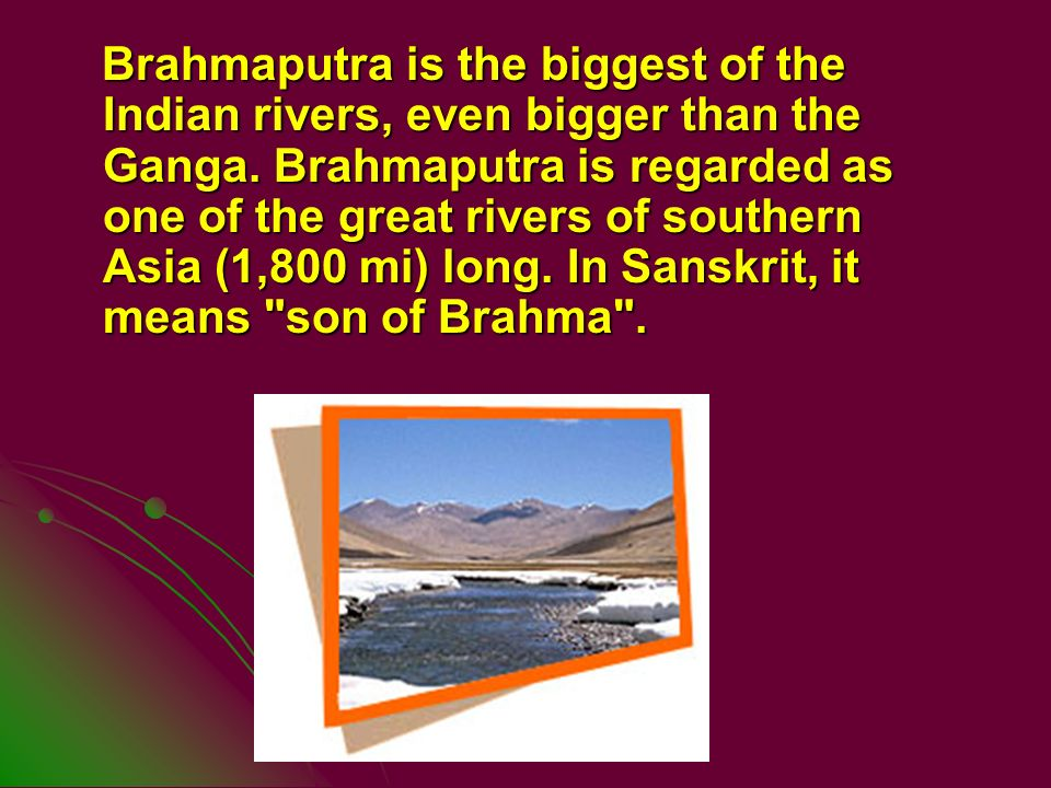 Brahmaputra is the biggest of the Indian rivers, even bigger than the Ganga.