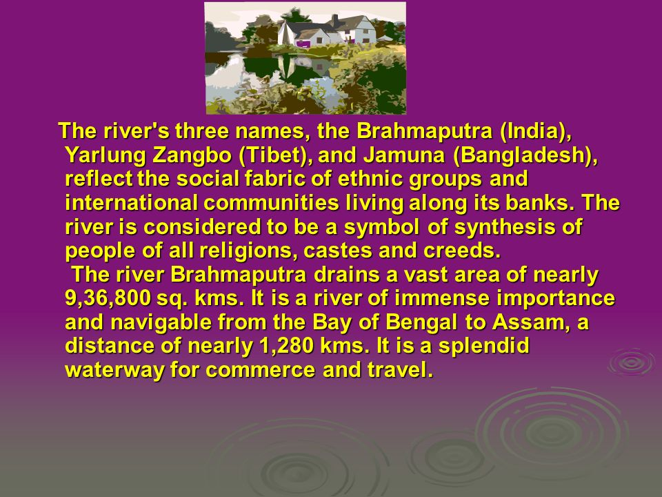 The river s three names, the Brahmaputra (India), Yarlung Zangbo (Tibet), and Jamuna (Bangladesh), reflect the social fabric of ethnic groups and international communities living along its banks.