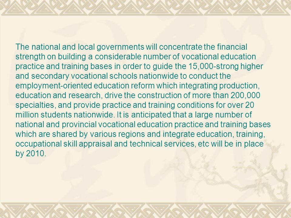 The national and local governments will concentrate the financial strength on building a considerable number of vocational education practice and training bases in order to guide the 15,000-strong higher and secondary vocational schools nationwide to conduct the employment-oriented education reform which integrating production, education and research, drive the construction of more than 200,000 specialties, and provide practice and training conditions for over 20 million students nationwide.