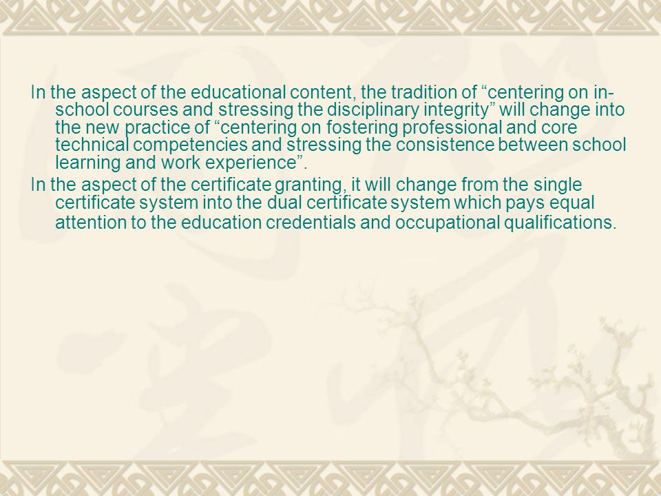 In the aspect of the educational content, the tradition of centering on in-school courses and stressing the disciplinary integrity will change into the new practice of centering on fostering professional and core technical competencies and stressing the consistence between school learning and work experience .