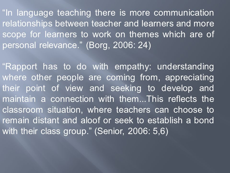 In language teaching there is more communication relationships between teacher and learners and more scope for learners to work on themes which are of personal relevance. (Borg, 2006: 24)