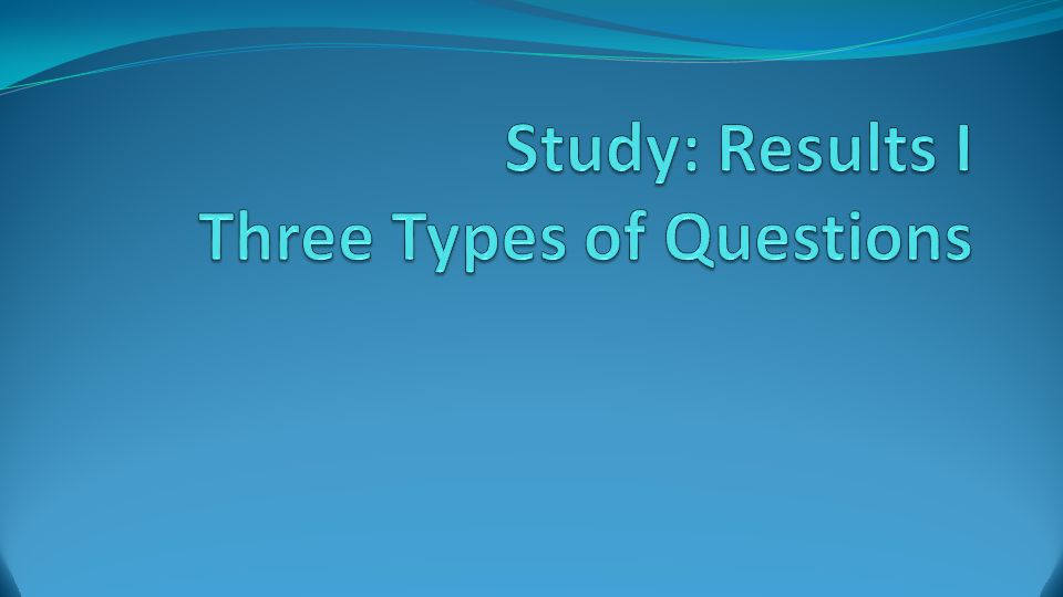 Study: Results I Three Types of Questions