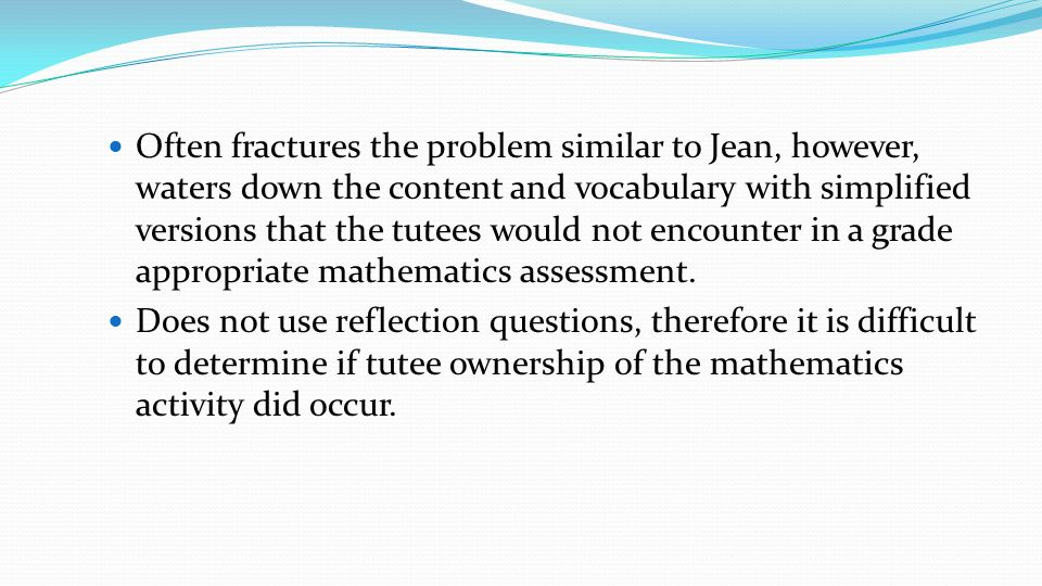 Often fractures the problem similar to Jean, however, waters down the content and vocabulary with simplified versions that the tutees would not encounter in a grade appropriate mathematics assessment.