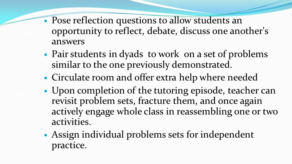Pose reflection questions to allow students an opportunity to reflect, debate, discuss one another s answers